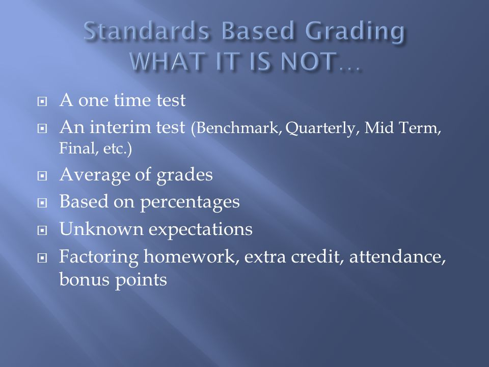 A one time test An interim test (Benchmark, Quarterly, Mid Term, Final, etc.) Average of grades Based on percentages Unknown expectations Factoring homework, extra credit, attendance, bonus points