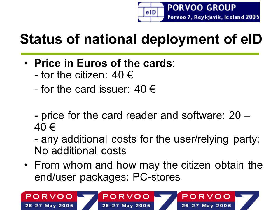 Status of national deployment of eID Price in Euros of the cards: - for the citizen: 40 - for the card issuer: 40 - price for the card reader and software: 20 – 40 - any additional costs for the user/relying party: No additional costs From whom and how may the citizen obtain the end/user packages: PC-stores