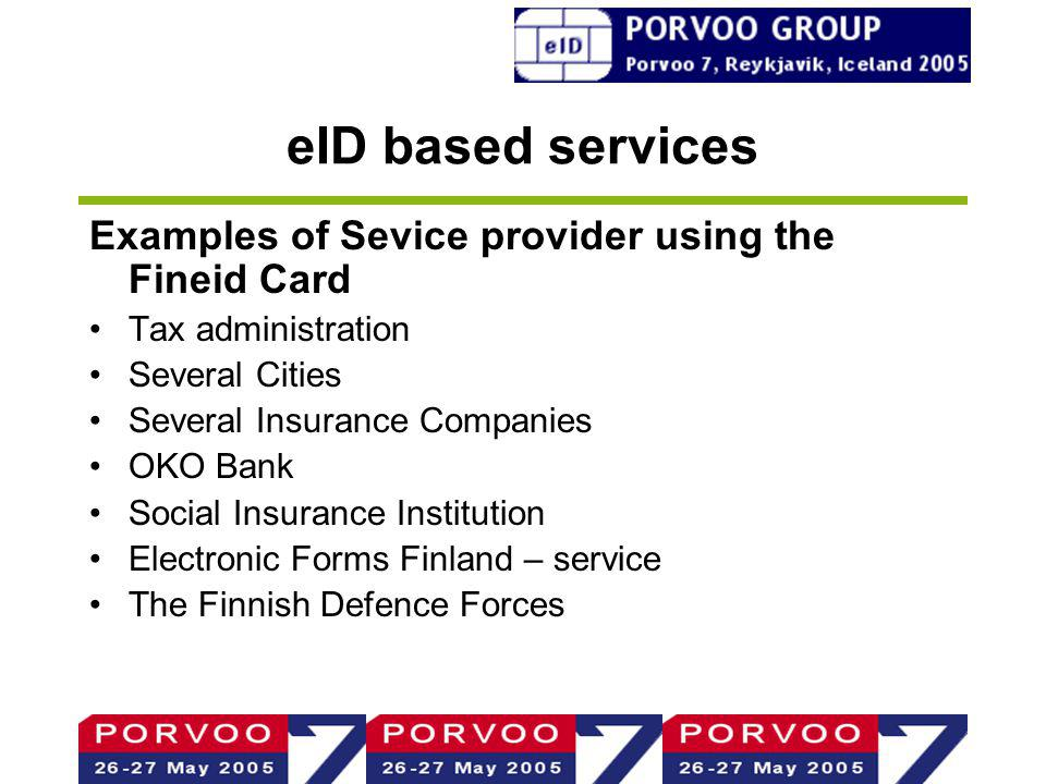 eID based services Examples of Sevice provider using the Fineid Card Tax administration Several Cities Several Insurance Companies OKO Bank Social Insurance Institution Electronic Forms Finland – service The Finnish Defence Forces