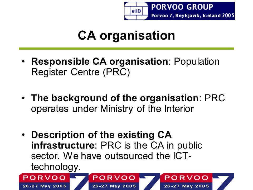 CA organisation Responsible CA organisation: Population Register Centre (PRC) The background of the organisation: PRC operates under Ministry of the Interior Description of the existing CA infrastructure: PRC is the CA in public sector.