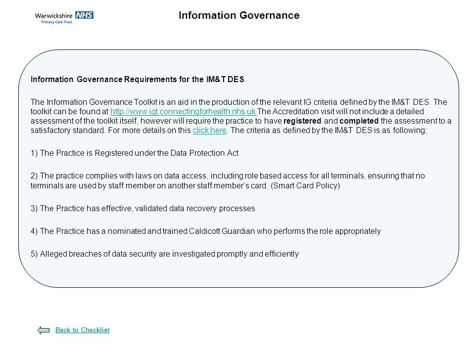 Information Governance Requirements for the IM&T DES The Information Governance Toolkit is an aid in the production of the relevant IG criteria defined by the IM&T DES.