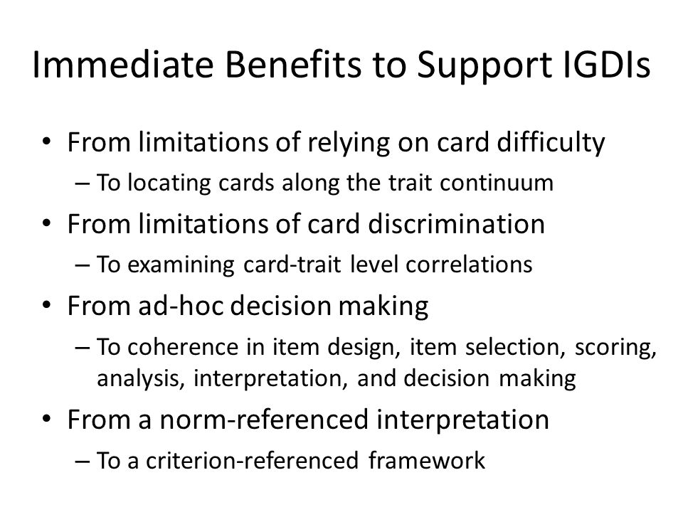 Immediate Benefits to Support IGDIs From limitations of relying on card difficulty – To locating cards along the trait continuum From limitations of card discrimination – To examining card-trait level correlations From ad-hoc decision making – To coherence in item design, item selection, scoring, analysis, interpretation, and decision making From a norm-referenced interpretation – To a criterion-referenced framework