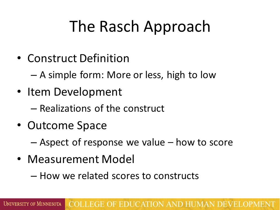The Rasch Approach Construct Definition – A simple form: More or less, high to low Item Development – Realizations of the construct Outcome Space – Aspect of response we value – how to score Measurement Model – How we related scores to constructs