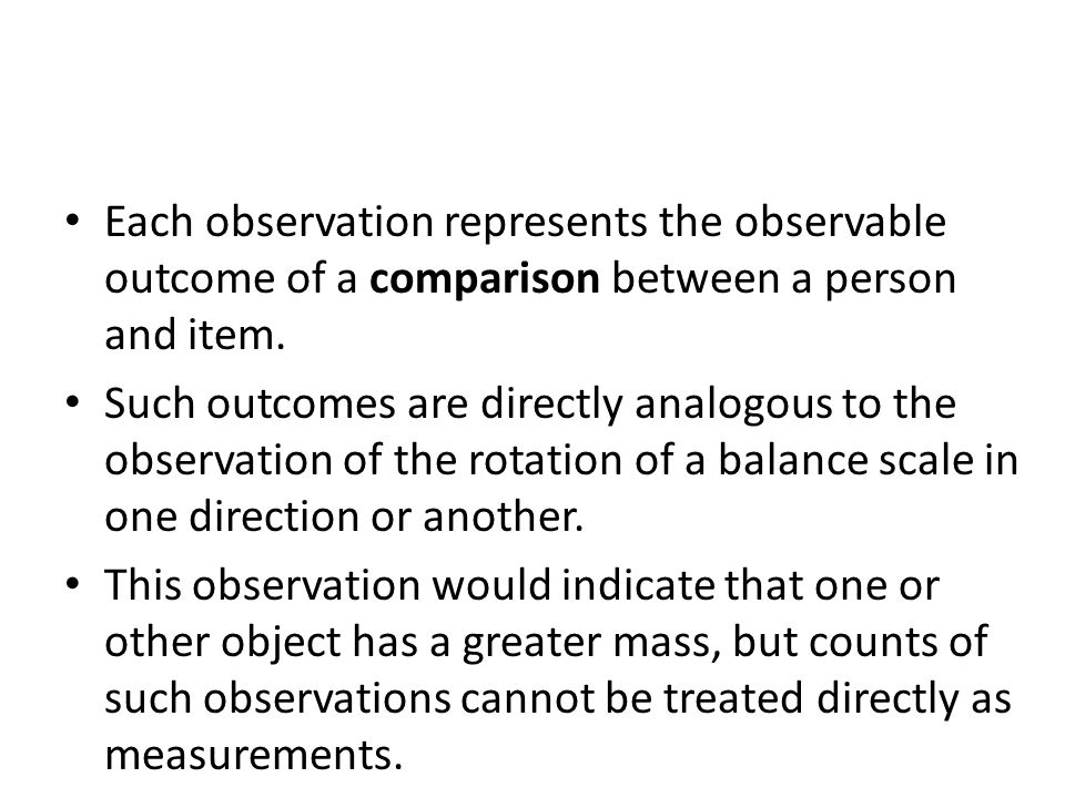 Each observation represents the observable outcome of a comparison between a person and item.