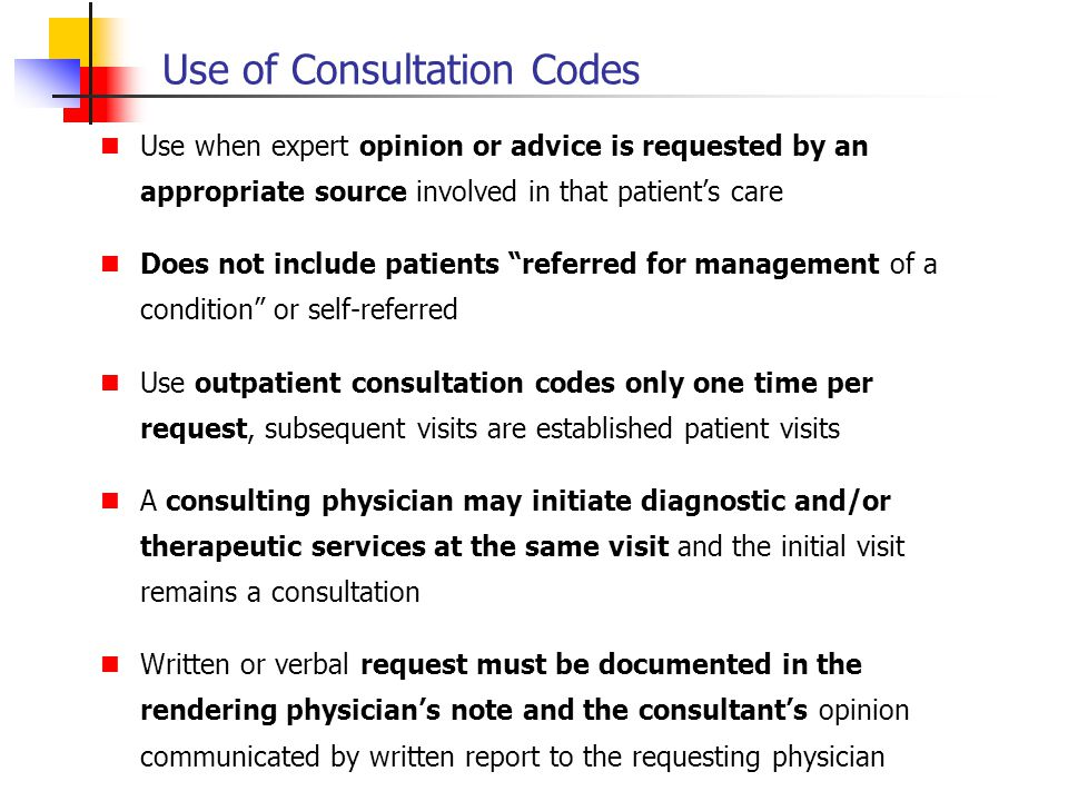 Use of Consultation Codes Use when expert opinion or advice is requested by an appropriate source involved in that patients care Does not include pati