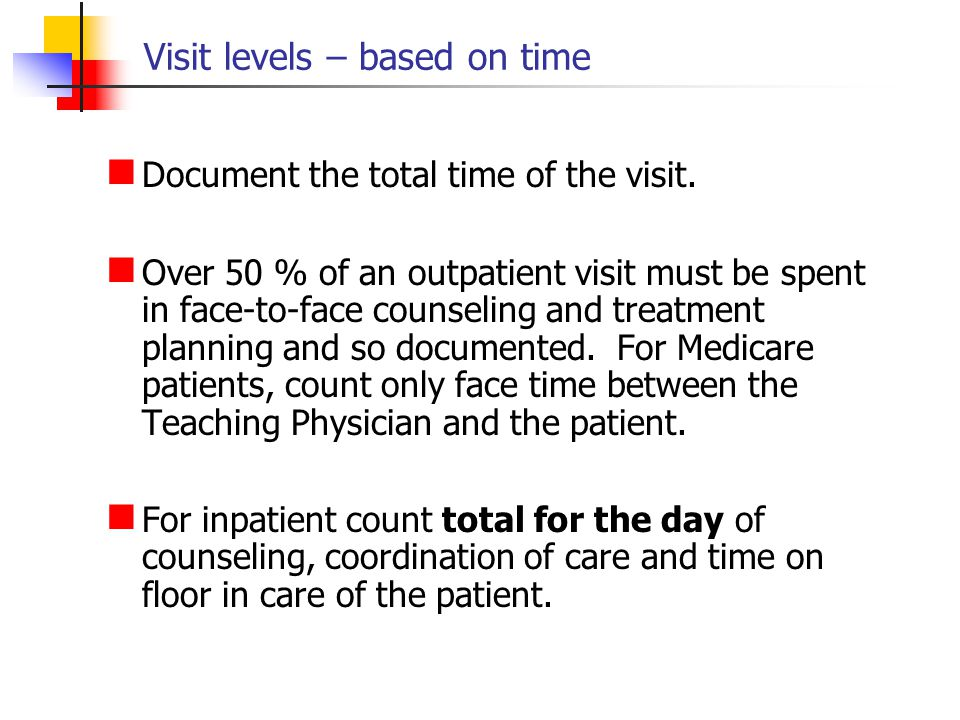 Visit levels – based on time Document the total time of the visit. Over 50 % of an outpatient visit must be spent in face-to-face counseling and treat