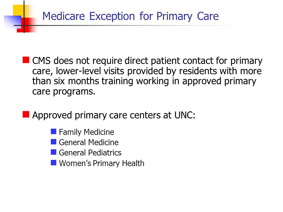 Medicare Exception for Primary Care CMS does not require direct patient contact for primary care, lower-level visits provided by residents with more t