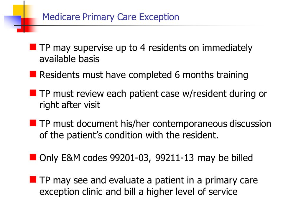 Medicare Primary Care Exception TP may supervise up to 4 residents on immediately available basis Residents must have completed 6 months training TP m