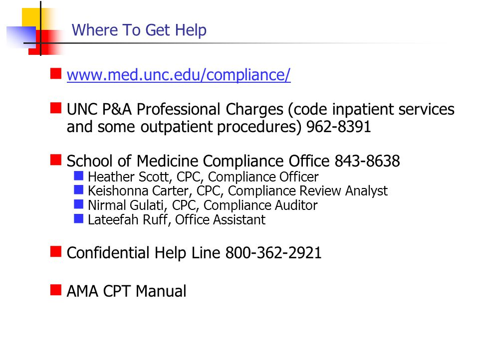Where To Get Help www.med.unc.edu/compliance/ UNC P&A Professional Charges (code inpatient services and some outpatient procedures) 962-8391 School of