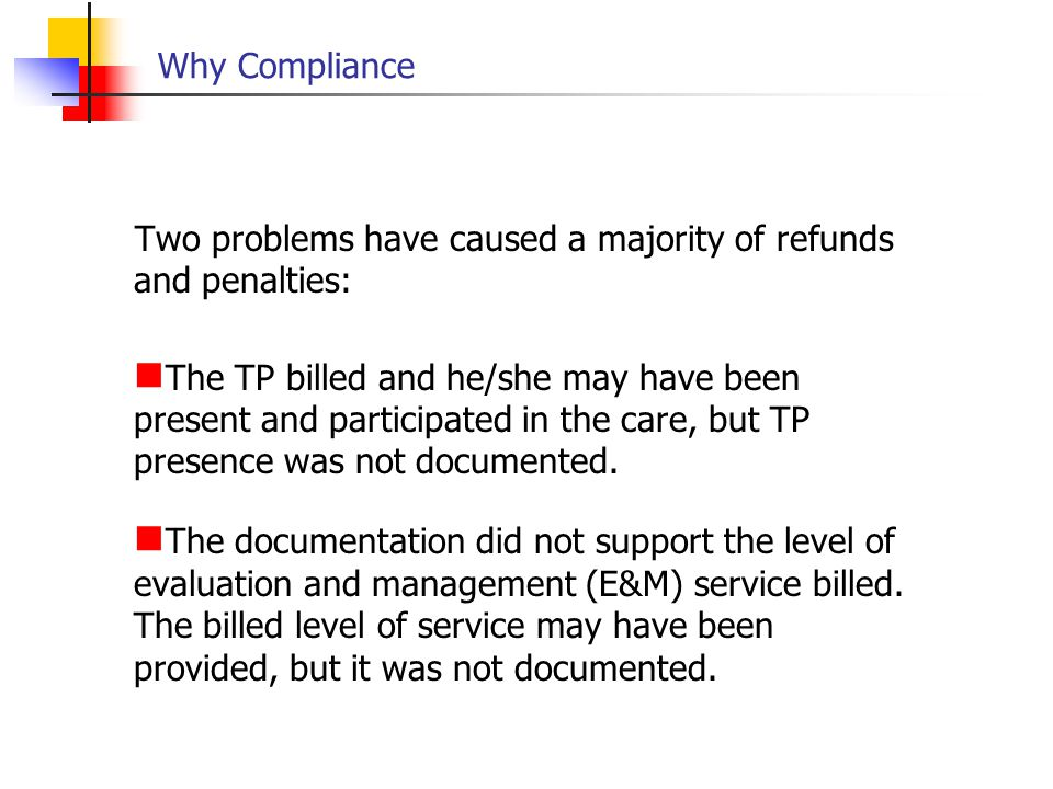 Why Compliance Two problems have caused a majority of refunds and penalties: The TP billed and he/she may have been present and participated in the ca