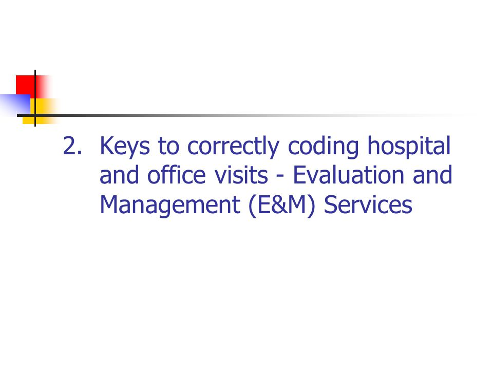 2.Keys to correctly coding hospital and office visits - Evaluation and Management (E&M) Services