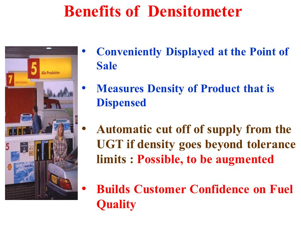 Conveniently Displayed at the Point of Sale Measures Density of Product that is Dispensed Automatic cut off of supply from the UGT if density goes beyond tolerance limits : Possible, to be augmented Builds Customer Confidence on Fuel Quality Benefits of Densitometer