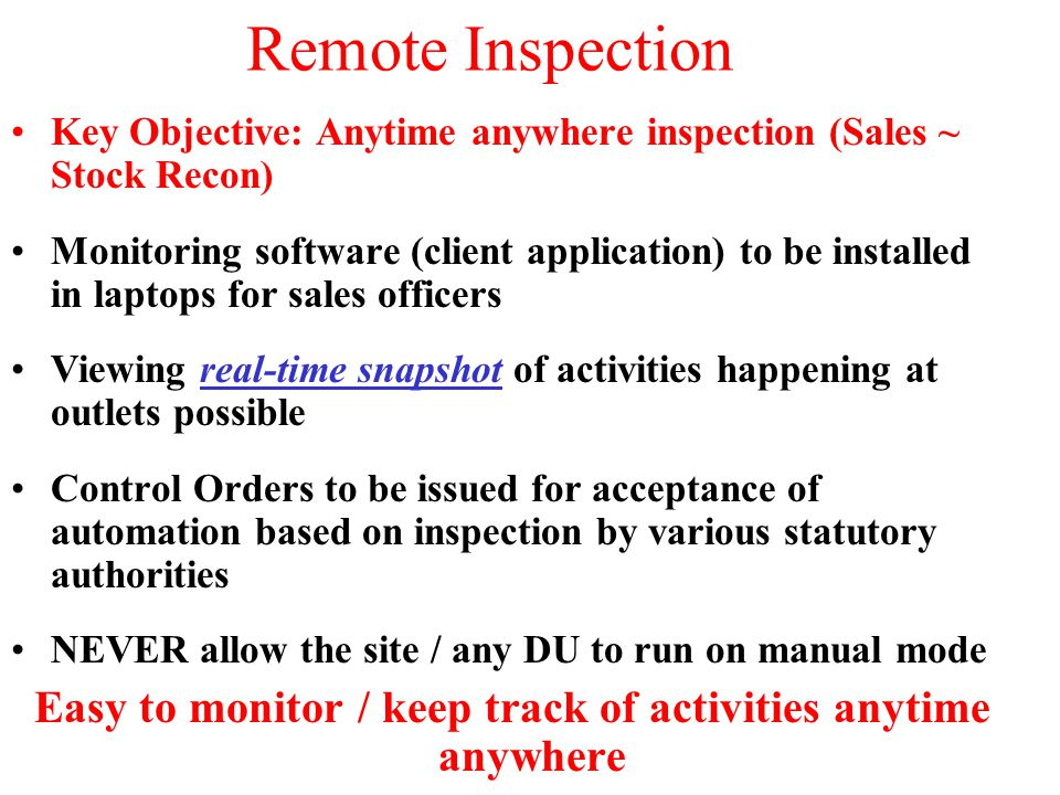 Key Objective: Anytime anywhere inspection (Sales ~ Stock Recon) Monitoring software (client application) to be installed in laptops for sales officers Viewing real-time snapshot of activities happening at outlets possible Control Orders to be issued for acceptance of automation based on inspection by various statutory authorities NEVER allow the site / any DU to run on manual mode Easy to monitor / keep track of activities anytime anywhere Remote Inspection