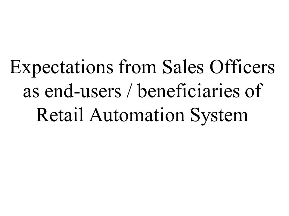 Expectations from Sales Officers as end-users / beneficiaries of Retail Automation System