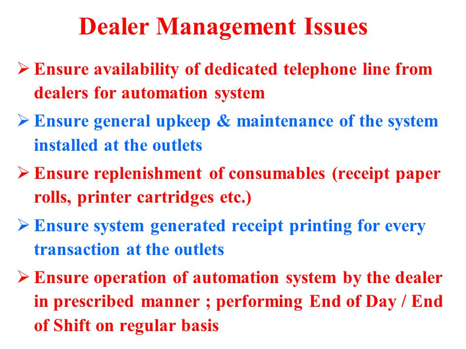Ensure availability of dedicated telephone line from dealers for automation system Ensure general upkeep & maintenance of the system installed at the outlets Ensure replenishment of consumables (receipt paper rolls, printer cartridges etc.) Ensure system generated receipt printing for every transaction at the outlets Ensure operation of automation system by the dealer in prescribed manner ; performing End of Day / End of Shift on regular basis Dealer Management Issues