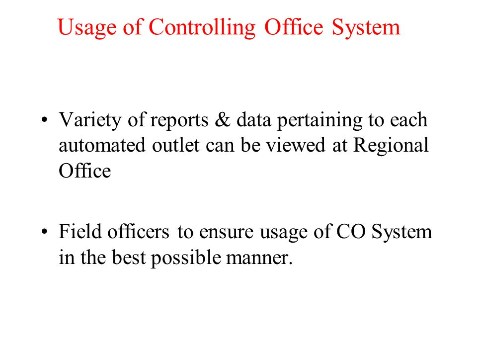 Usage of Controlling Office System Variety of reports & data pertaining to each automated outlet can be viewed at Regional Office Field officers to ensure usage of CO System in the best possible manner.