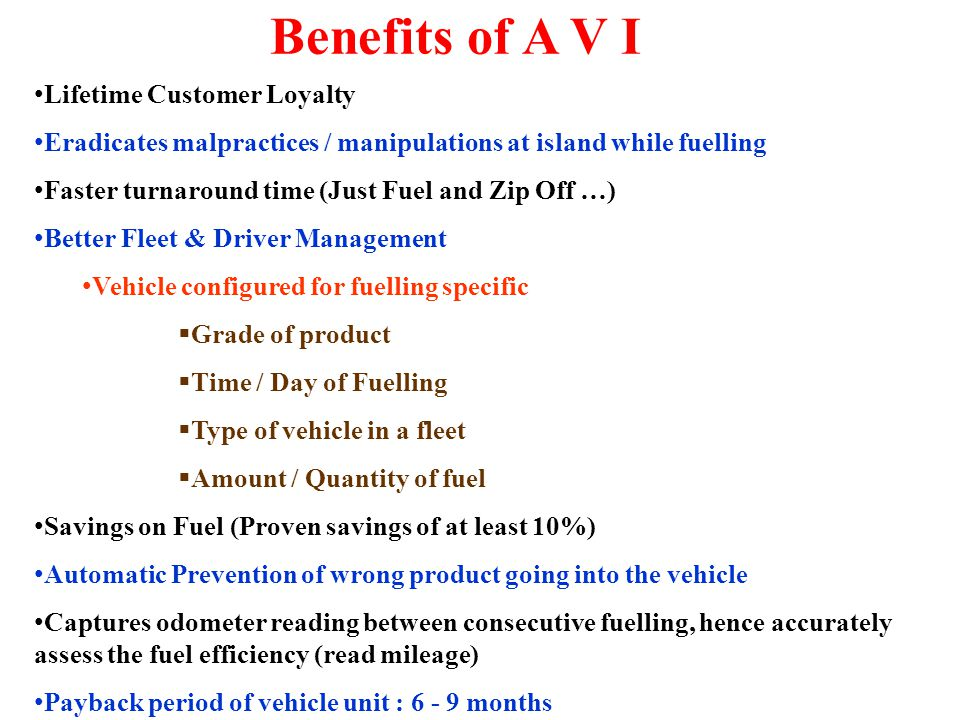 Benefits of A V I Lifetime Customer Loyalty Eradicates malpractices / manipulations at island while fuelling Faster turnaround time (Just Fuel and Zip Off …) Better Fleet & Driver Management Vehicle configured for fuelling specific Grade of product Time / Day of Fuelling Type of vehicle in a fleet Amount / Quantity of fuel Savings on Fuel (Proven savings of at least 10%) Automatic Prevention of wrong product going into the vehicle Captures odometer reading between consecutive fuelling, hence accurately assess the fuel efficiency (read mileage) Payback period of vehicle unit : 6 - 9 months