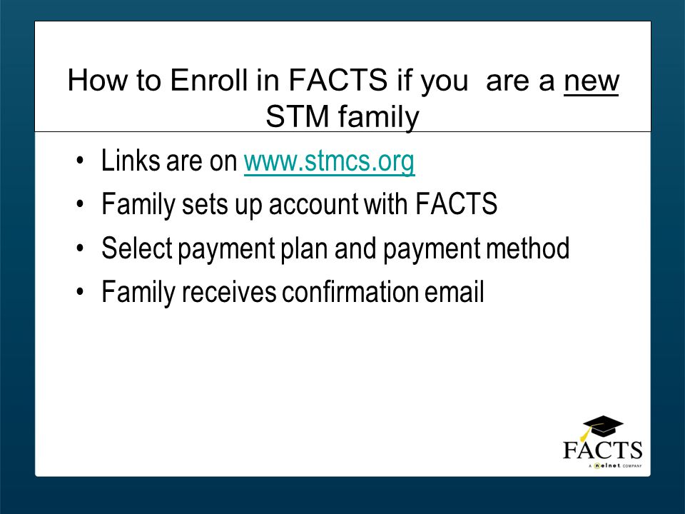 How to Enroll in FACTS if you are a new STM family Links are on www.stmcs.orgwww.stmcs.org Family sets up account with FACTS Select payment plan and payment method Family receives confirmation email