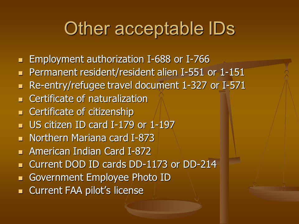 Other acceptable IDs Employment authorization I-688 or I-766 Employment authorization I-688 or I-766 Permanent resident/resident alien I-551 or 1-151 Permanent resident/resident alien I-551 or 1-151 Re-entry/refugee travel document 1-327 or I-571 Re-entry/refugee travel document 1-327 or I-571 Certificate of naturalization Certificate of naturalization Certificate of citizenship Certificate of citizenship US citizen ID card I-179 or 1-197 US citizen ID card I-179 or 1-197 Northern Mariana card I-873 Northern Mariana card I-873 American Indian Card I-872 American Indian Card I-872 Current DOD ID cards DD-1173 or DD-214 Current DOD ID cards DD-1173 or DD-214 Government Employee Photo ID Government Employee Photo ID Current FAA pilots license Current FAA pilots license