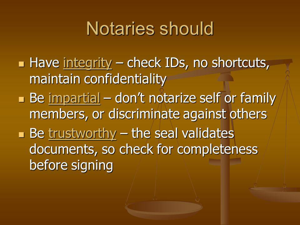 Notaries should Have integrity – check IDs, no shortcuts, maintain confidentiality Have integrity – check IDs, no shortcuts, maintain confidentiality Be impartial – dont notarize self or family members, or discriminate against others Be impartial – dont notarize self or family members, or discriminate against others Be trustworthy – the seal validates documents, so check for completeness before signing Be trustworthy – the seal validates documents, so check for completeness before signing