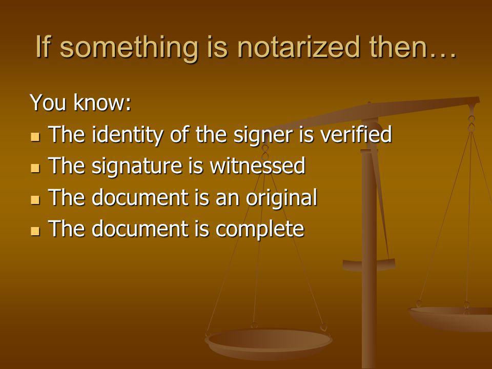 If something is notarized then… You know: The identity of the signer is verified The identity of the signer is verified The signature is witnessed The signature is witnessed The document is an original The document is an original The document is complete The document is complete