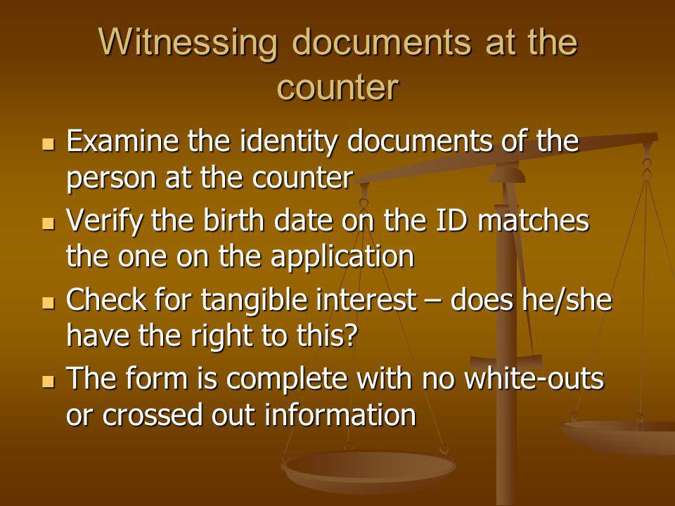 Witnessing documents at the counter Examine the identity documents of the person at the counter Examine the identity documents of the person at the counter Verify the birth date on the ID matches the one on the application Verify the birth date on the ID matches the one on the application Check for tangible interest – does he/she have the right to this.