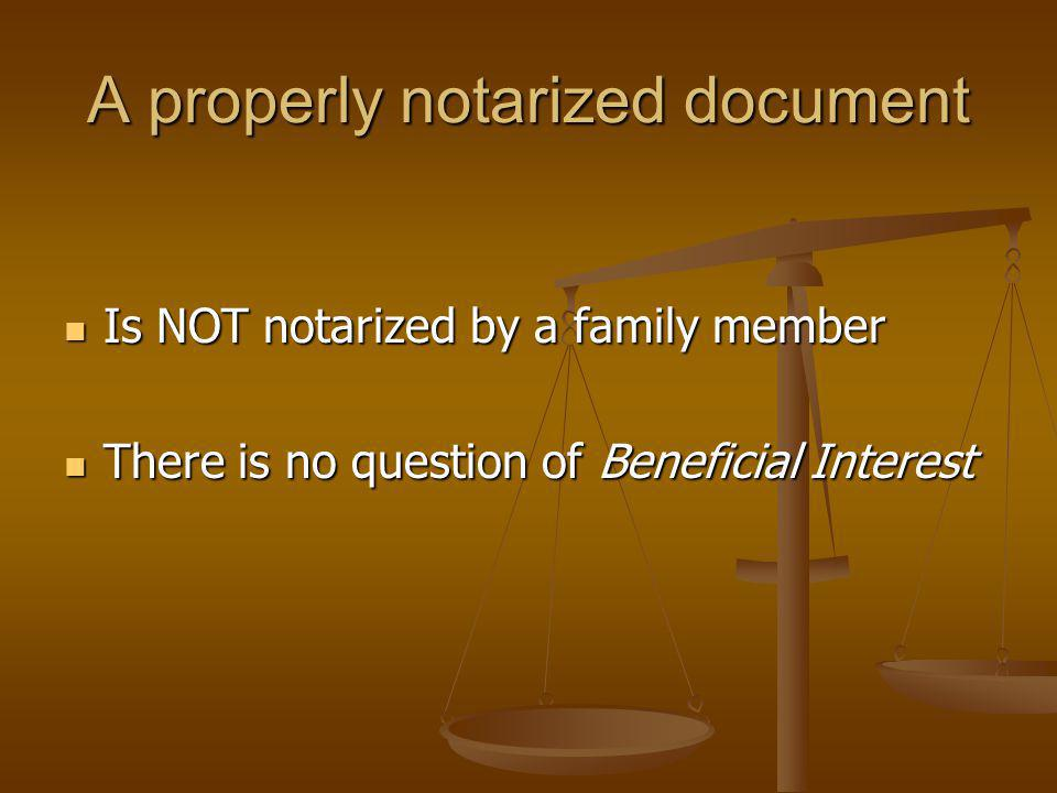 A properly notarized document Is NOT notarized by a family member Is NOT notarized by a family member There is no question of Beneficial Interest There is no question of Beneficial Interest