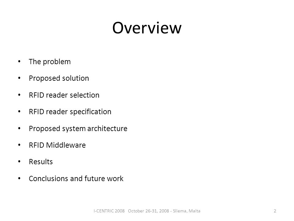 Overview The problem Proposed solution RFID reader selection RFID reader specification Proposed system architecture RFID Middleware Results Conclusions and future work 2I-CENTRIC 2008 October 26-31, 2008 - Sliema, Malta