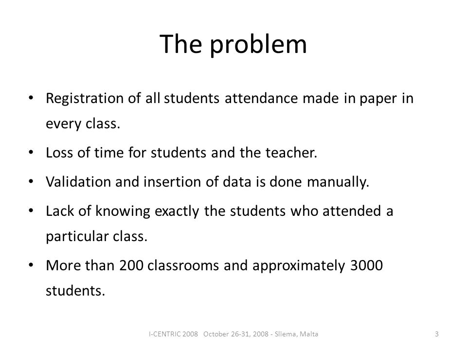The problem 3I-CENTRIC 2008 October 26-31, 2008 - Sliema, Malta Registration of all students attendance made in paper in every class. Loss of time for