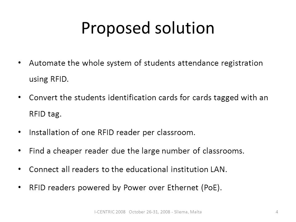 Proposed solution 4I-CENTRIC 2008 October 26-31, 2008 - Sliema, Malta Automate the whole system of students attendance registration using RFID.