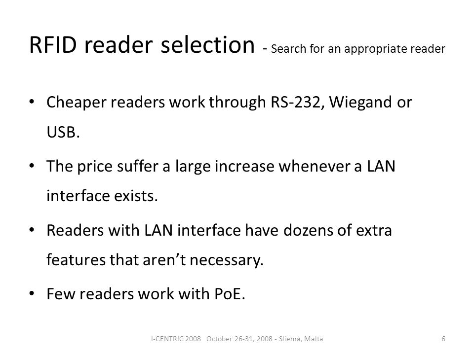 RFID reader selection - Search for an appropriate reader 6I-CENTRIC 2008 October 26-31, 2008 - Sliema, Malta Cheaper readers work through RS-232, Wieg