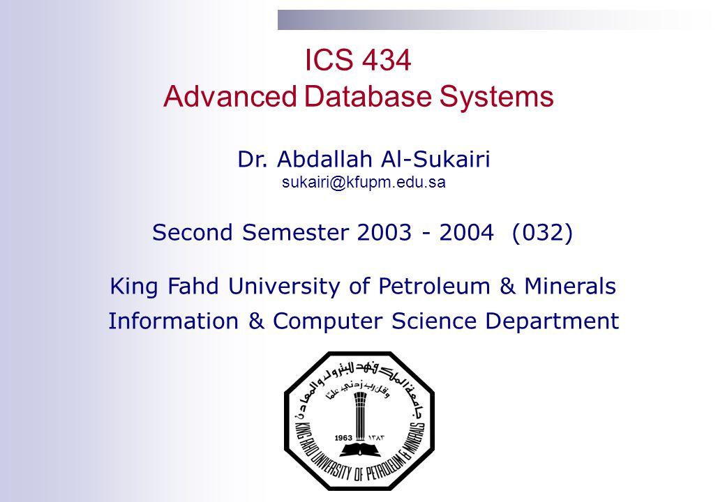 ICS 434 Advanced Database Systems Dr. Abdallah Al-Sukairi sukairi@kfupm.edu.sa Second Semester 2003 - 2004 (032) King Fahd University of Petroleum & M