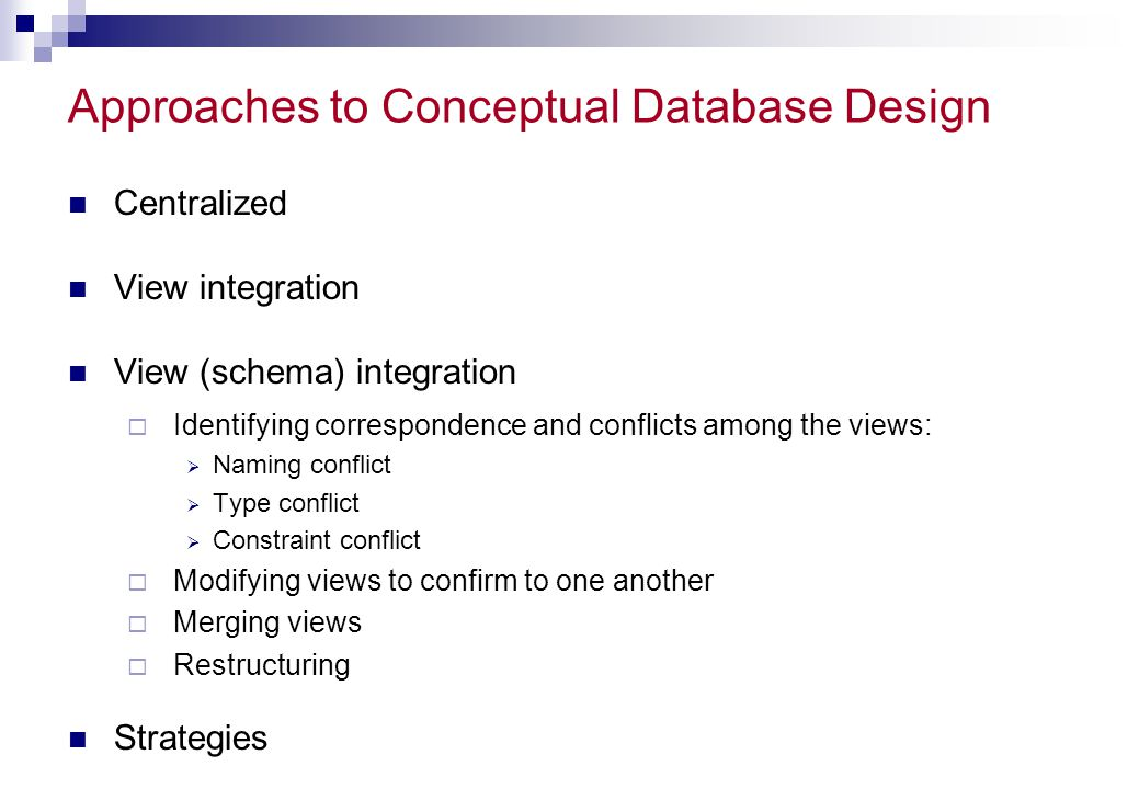 Approaches to Conceptual Database Design Centralized View integration View (schema) integration Identifying correspondence and conflicts among the vie