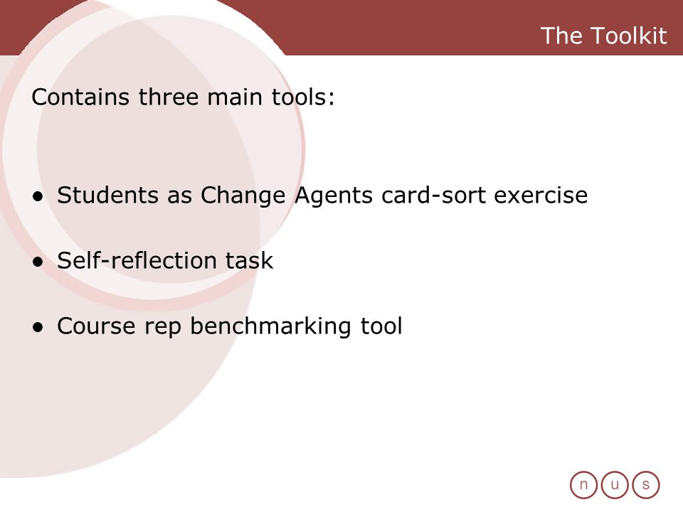 The Toolkit Contains three main tools: Students as Change Agents card-sort exercise Self-reflection task Course rep benchmarking tool