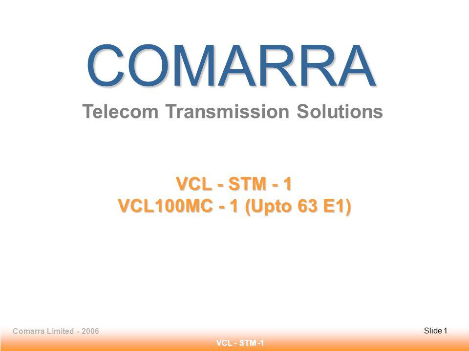 Slide 1Comarra Limited - 2006Slide 1 VCL - STM -1 COMARRA Telecom Transmission Solutions VCL - STM - 1 VCL100MC - 1 (Upto 63 E1)