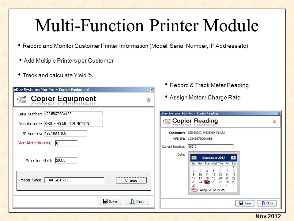 Nov 2012 Multi-Function Printer Module Record and Monitor Customer Printer Information (Model, Serial Number, IP Address etc) Assign Meter / Charge Rate Record & Track Meter Reading Add Multiple Printers per Customer Track and calculate Yield %
