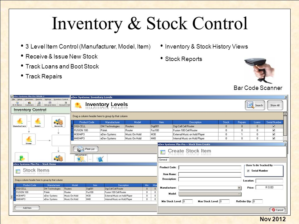Nov 2012 Inventory & Stock Control 3 Level Item Control (Manufacturer, Model, Item) Receive & Issue New Stock Track Loans and Boot Stock Track Repairs Stock Reports Inventory & Stock History Views Bar Code Scanner