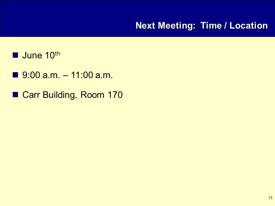 15 Next Meeting: Time / Location June 10 th 9:00 a.m. – 11:00 a.m. Carr Building, Room 170