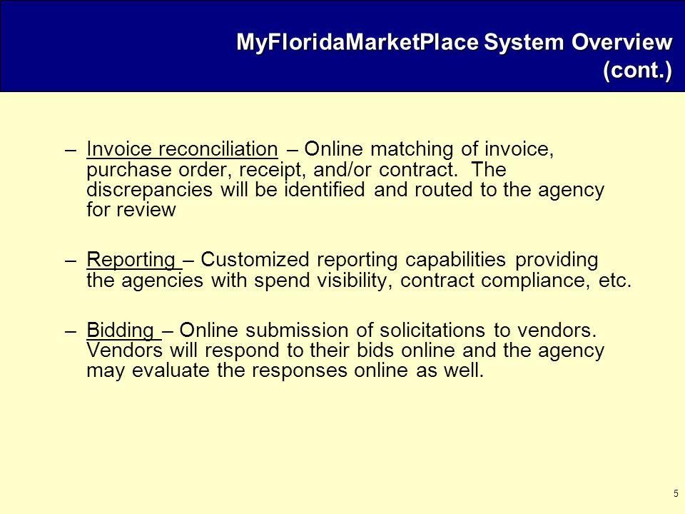 5 MyFloridaMarketPlace System Overview (cont.) –Invoice reconciliation – Online matching of invoice, purchase order, receipt, and/or contract.