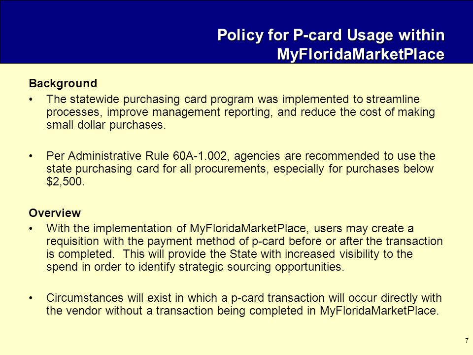 7 Policy for P-card Usage within MyFloridaMarketPlace Background The statewide purchasing card program was implemented to streamline processes, improve management reporting, and reduce the cost of making small dollar purchases.
