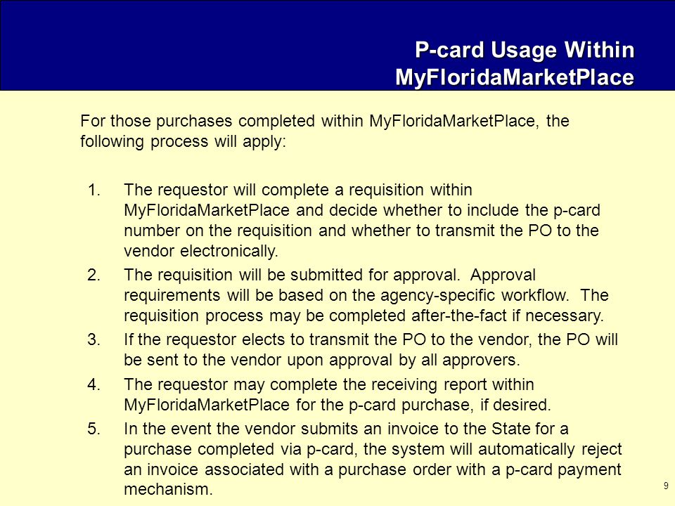 9 P-card Usage Within MyFloridaMarketPlace For those purchases completed within MyFloridaMarketPlace, the following process will apply: 1.The requestor will complete a requisition within MyFloridaMarketPlace and decide whether to include the p-card number on the requisition and whether to transmit the PO to the vendor electronically.