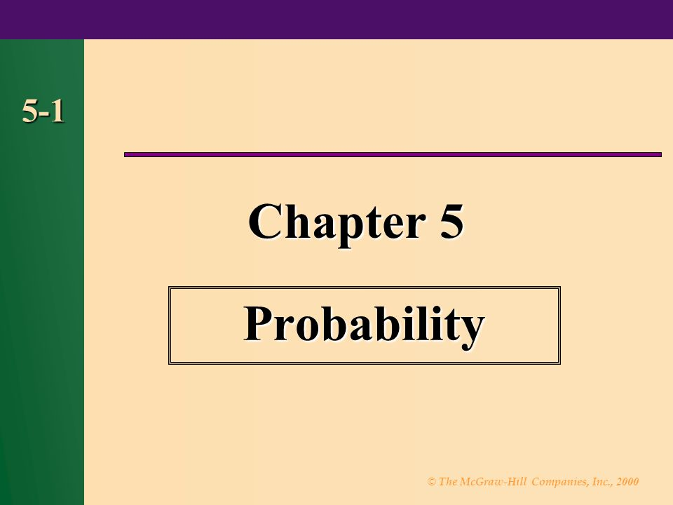© The McGraw-Hill Companies, Inc., 2000 5-2 Outline 5-1 Introduction 5-2 Sample Spaces and Probability 5-3 The Addition Rules for Probability 5-4 The Multiplication Rules and Conditional Probability