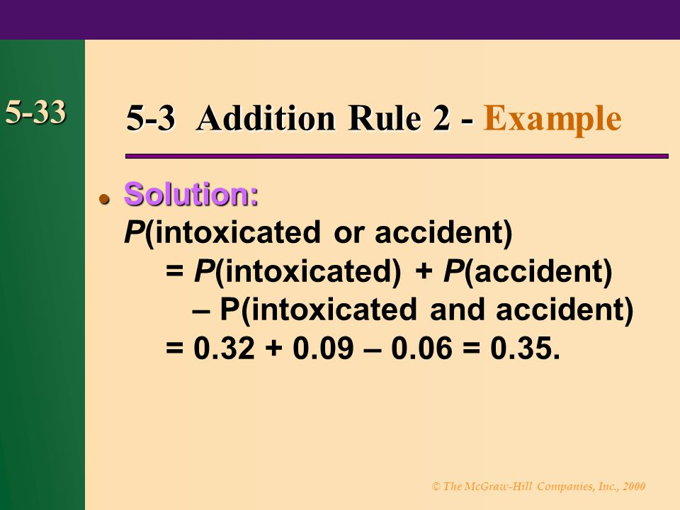 © The McGraw-Hill Companies, Inc., 2000 5-33 5-3 Addition Rule 2 - 5-3 Addition Rule 2 - Example Solution: Solution: P(intoxicated or accident) = P(in