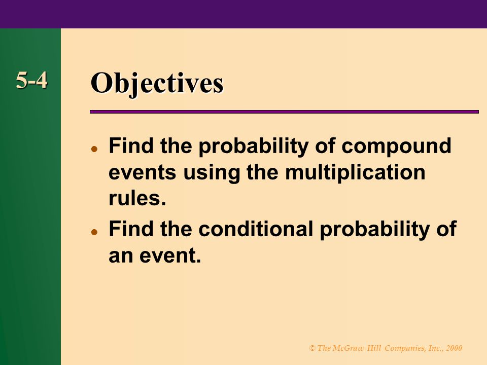 © The McGraw-Hill Companies, Inc., 2000 5-4 Objectives Find the probability of compound events using the multiplication rules. Find the conditional pr
