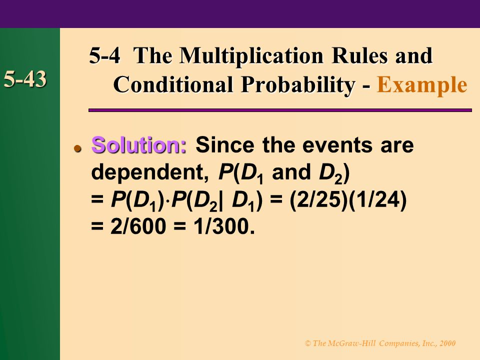 © The McGraw-Hill Companies, Inc., 2000 5-43 Solution: Solution: Since the events are dependent, P(D 1 and D 2 ) = P(D 1 ) P(D 2 | D 1 ) = (2/25)(1/24