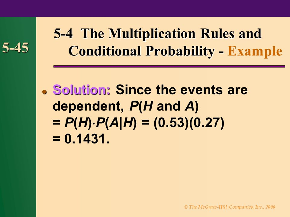 © The McGraw-Hill Companies, Inc., 2000 5-45 Solution: Solution: Since the events are dependent, P(H and A) = P(H) P(A|H) = (0.53)(0.27) = 0.1431. 5-4