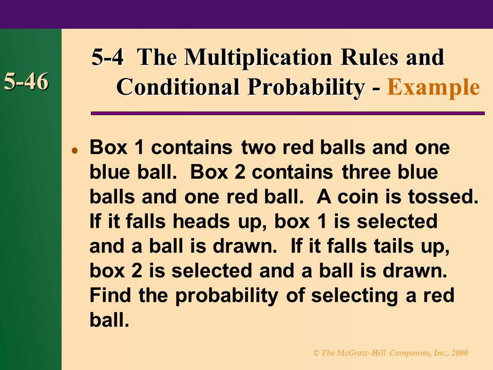 © The McGraw-Hill Companies, Inc., 2000 5-46 Box 1 contains two red balls and one blue ball. Box 2 contains three blue balls and one red ball. A coin