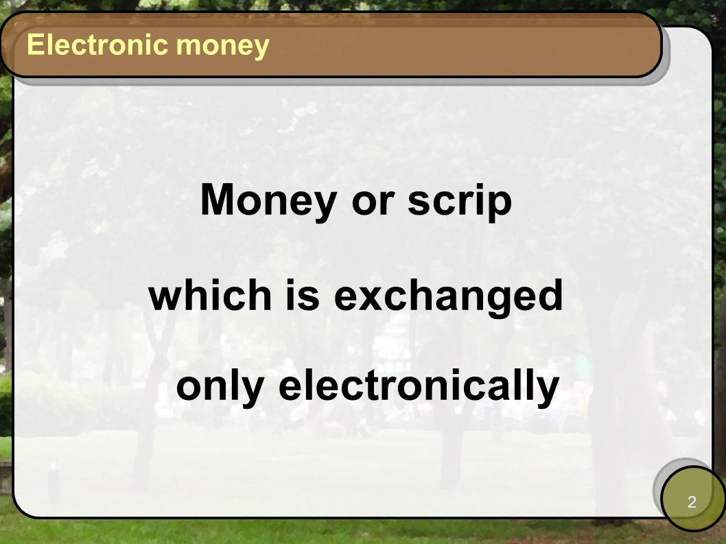 2 Electronic money Money or scrip which is exchanged only electronically