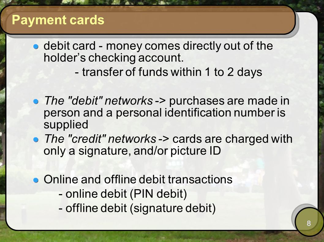8 Payment cards debit card - money comes directly out of the holders checking account.