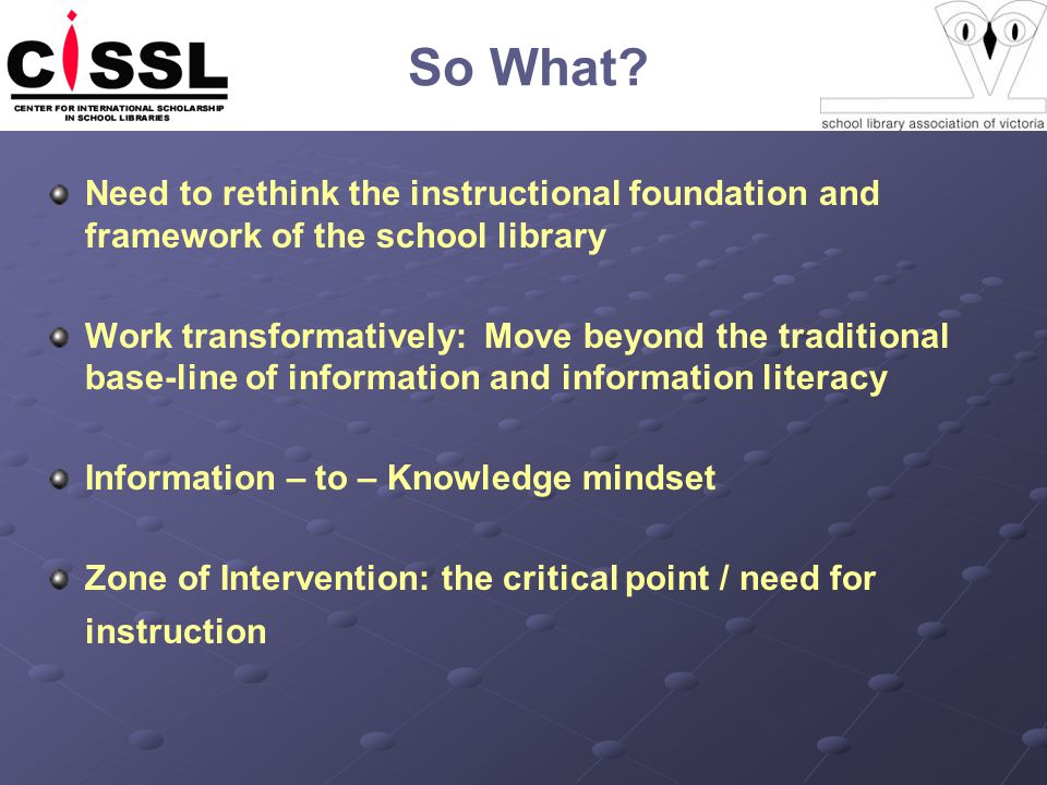 So What? Need to rethink the instructional foundation and framework of the school library Work transformatively: Move beyond the traditional base-line